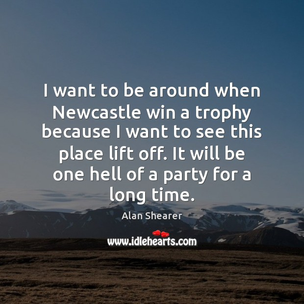 I want to be around when Newcastle win a trophy because I Image