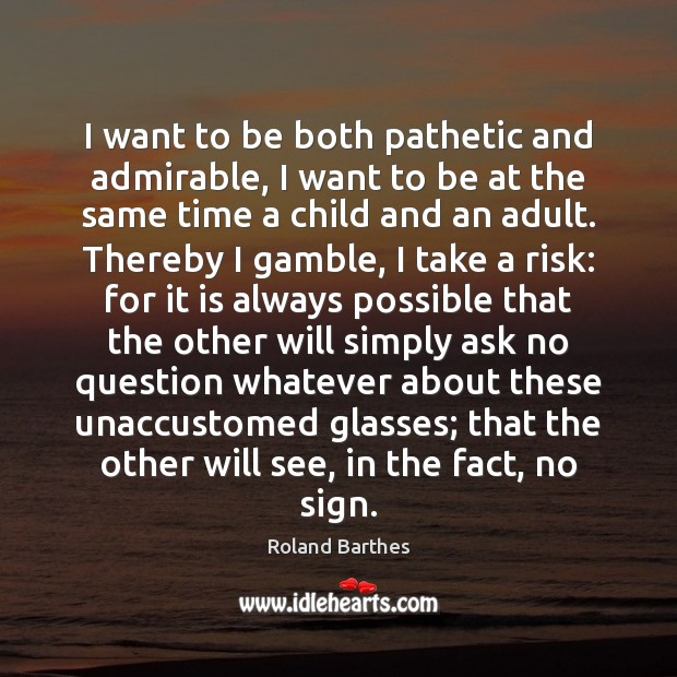 I want to be both pathetic and admirable, I want to be Roland Barthes Picture Quote