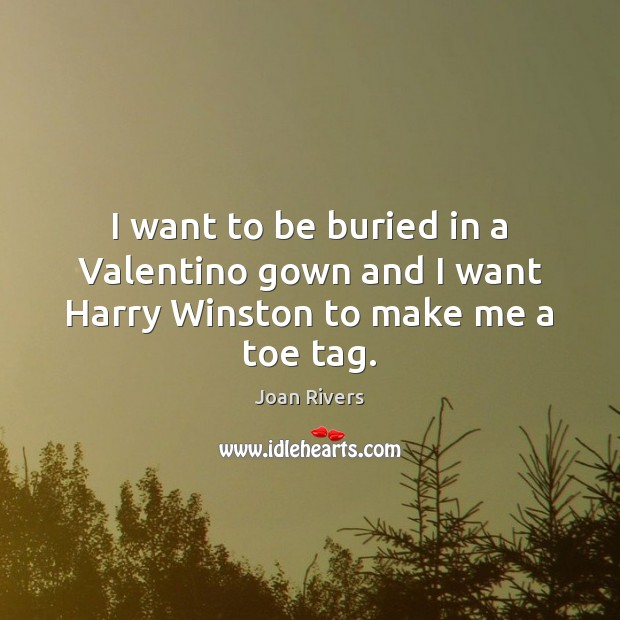 I want to be buried in a Valentino gown and I want Harry Winston to make me a toe tag. Image