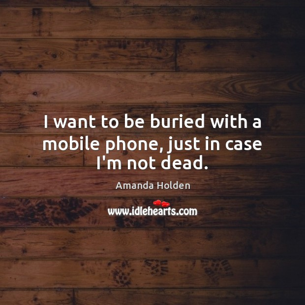 I want to be buried with a mobile phone, just in case I'm not dead. Image