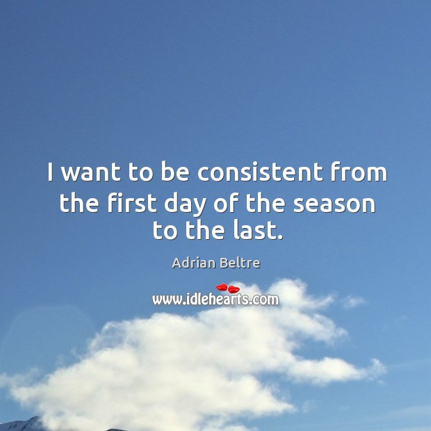 Image, I want to be consistent from the first day of the season to the last.