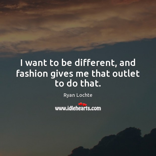 I want to be different, and fashion gives me that outlet to do that. Ryan Lochte Picture Quote
