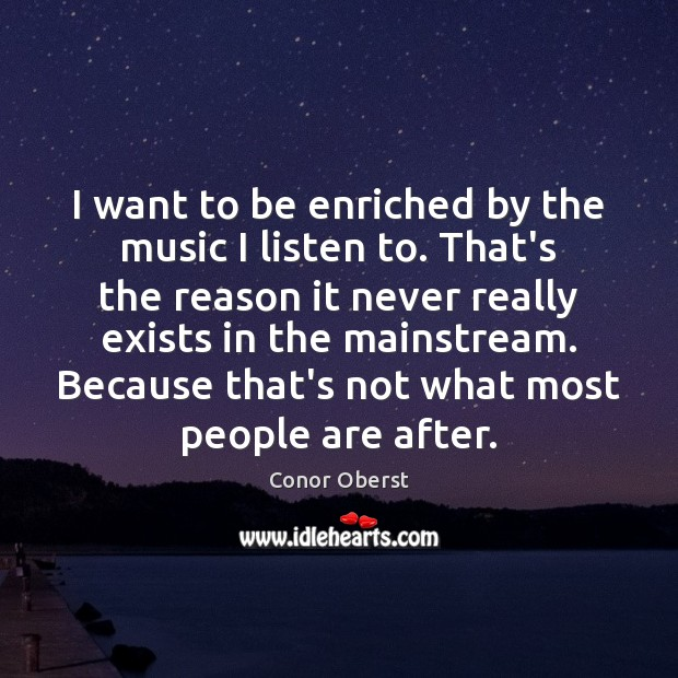 I want to be enriched by the music I listen to. That's Conor Oberst Picture Quote