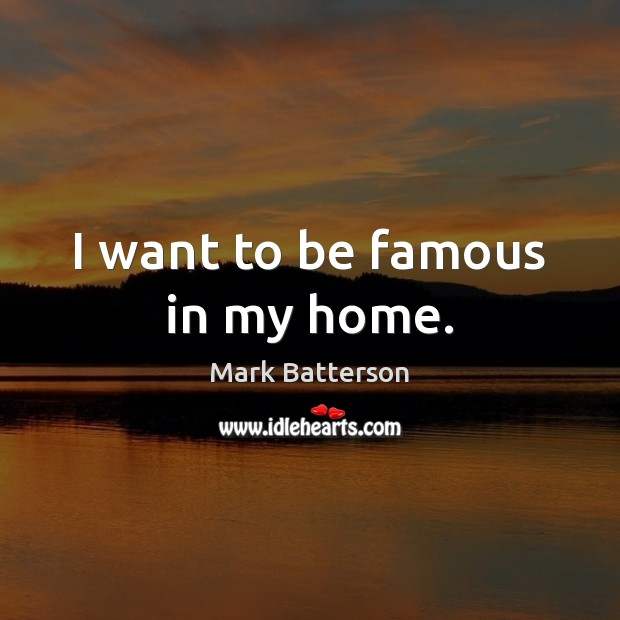 I want to be famous in my home. Image