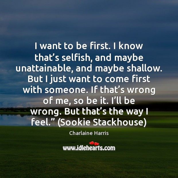 I want to be first. I know that's selfish, and maybe Charlaine Harris Picture Quote