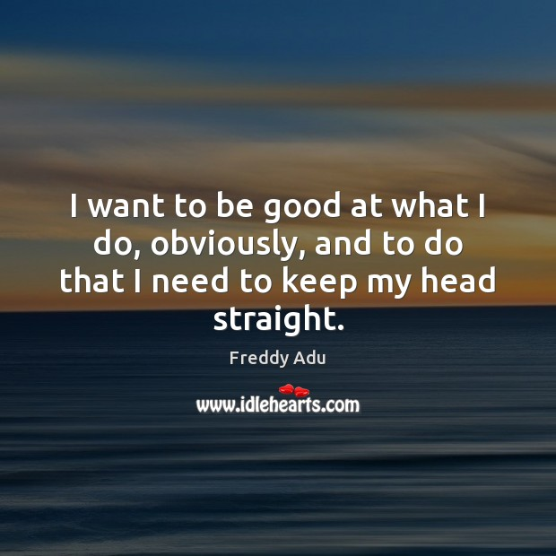 I want to be good at what I do, obviously, and to do that I need to keep my head straight. Freddy Adu Picture Quote
