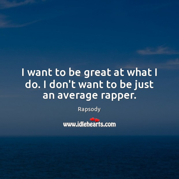 I want to be great at what I do. I don't want to be just an average rapper. Rapsody Picture Quote