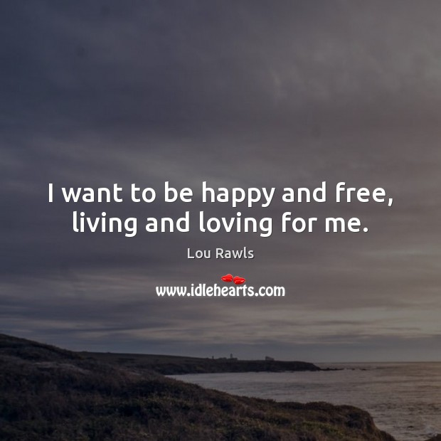 I want to be happy and free, living and loving for me. Lou Rawls Picture Quote
