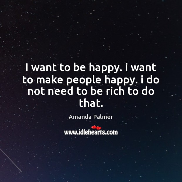 Image, I want to be happy. i want to make people happy. i do not need to be rich to do that.