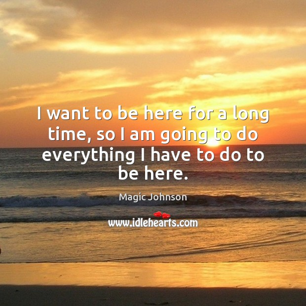 I want to be here for a long time, so I am going to do everything I have to do to be here. Image