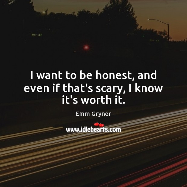 I want to be honest, and even if that's scary, I know it's worth it. Image