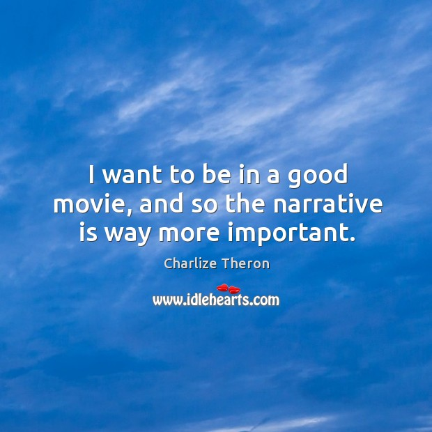 I want to be in a good movie, and so the narrative is way more important. Image