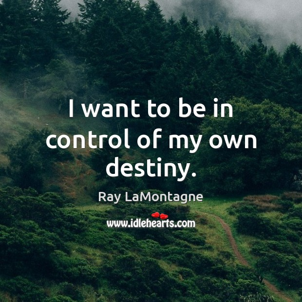 I want to be in control of my own destiny. Ray LaMontagne Picture Quote