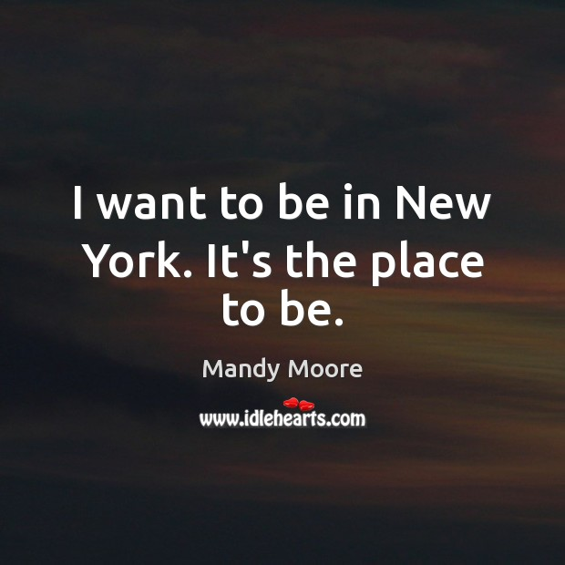 I want to be in New York. It's the place to be. Mandy Moore Picture Quote