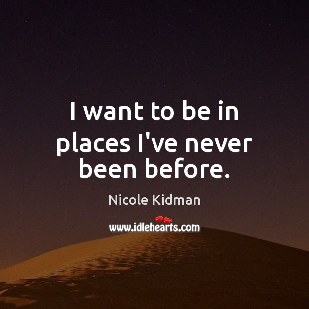 I want to be in places I've never been before. Nicole Kidman Picture Quote