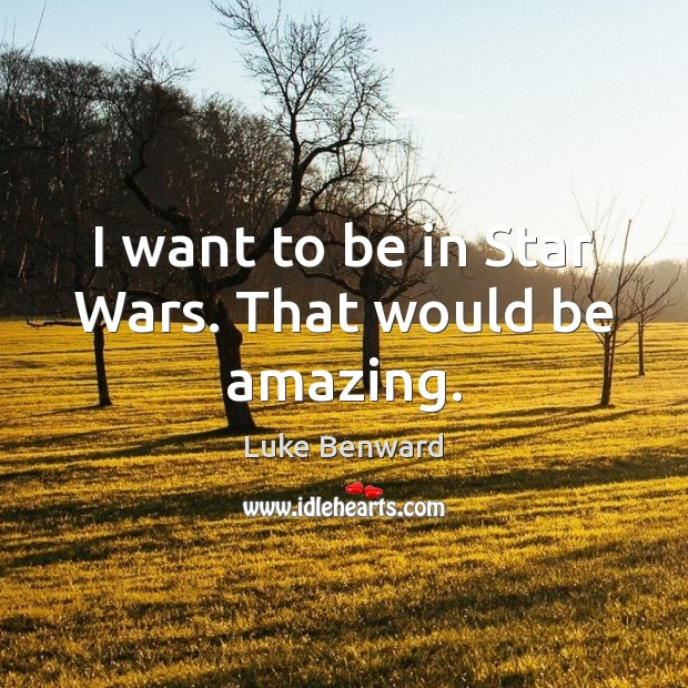 I want to be in Star Wars. That would be amazing. Luke Benward Picture Quote