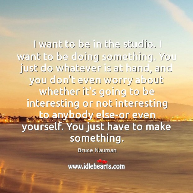 I want to be in the studio. I want to be doing Image