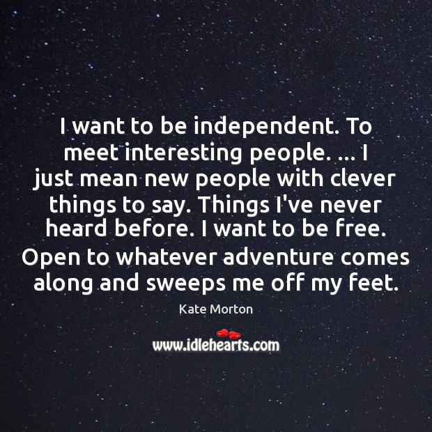 I want to be independent. To meet interesting people. … I just mean Image