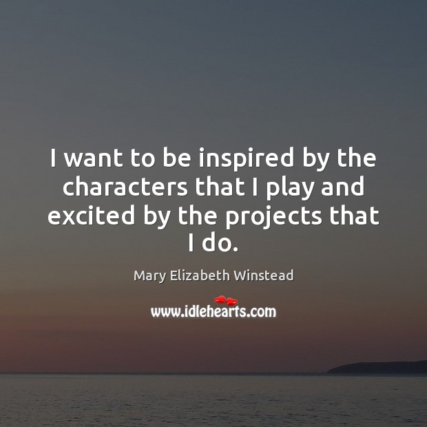 I want to be inspired by the characters that I play and excited by the projects that I do. Mary Elizabeth Winstead Picture Quote