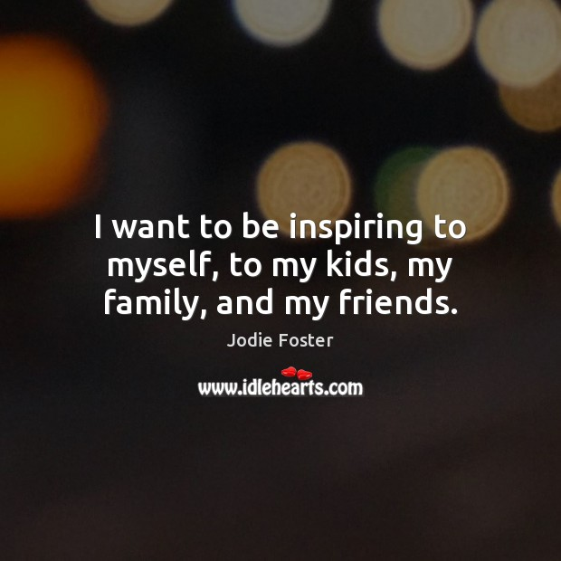 I want to be inspiring to myself, to my kids, my family, and my friends. Jodie Foster Picture Quote