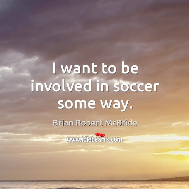 Image, I want to be involved in soccer some way.