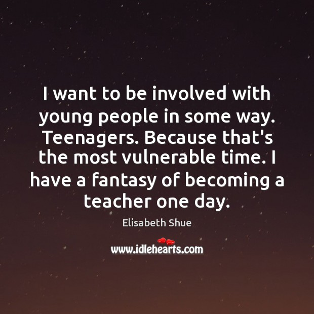 Image, I want to be involved with young people in some way. Teenagers.