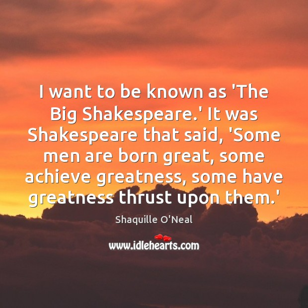 I want to be known as 'The Big Shakespeare.' It was Image