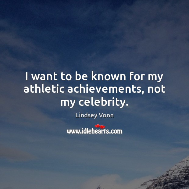 I want to be known for my athletic achievements, not my celebrity. Lindsey Vonn Picture Quote