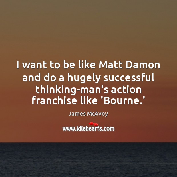 Image, I want to be like Matt Damon and do a hugely successful
