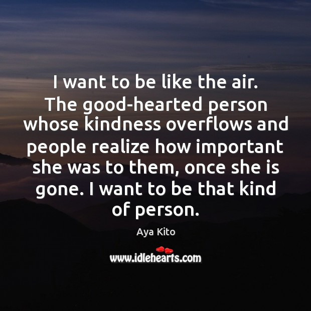 I want to be like the air. The good-hearted person whose kindness Image