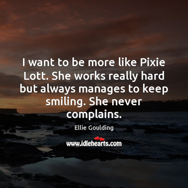 I want to be more like Pixie Lott. She works really hard Ellie Goulding Picture Quote