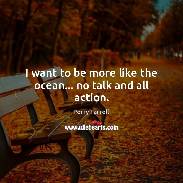 I want to be more like the ocean… no talk and all action. Image