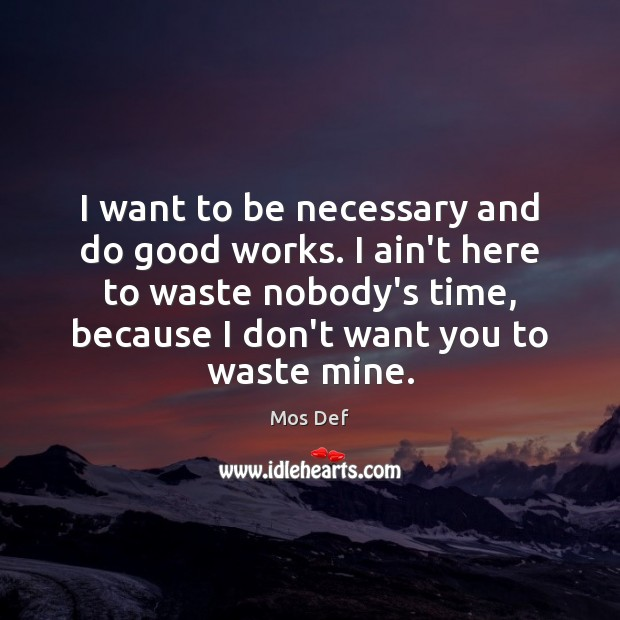 I want to be necessary and do good works. I ain't here Mos Def Picture Quote