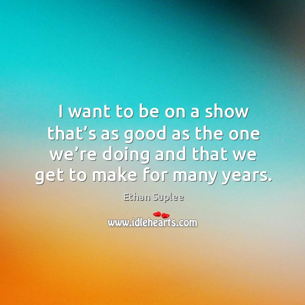 I want to be on a show that's as good as the one we're doing and that we get to make for many years. Image
