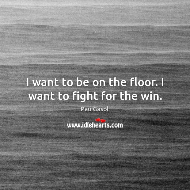 I want to be on the floor. I want to fight for the win. Image