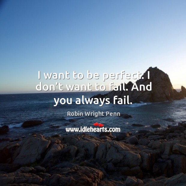 I want to be perfect. I don't want to fail. And you always fail. Robin Wright Penn Picture Quote