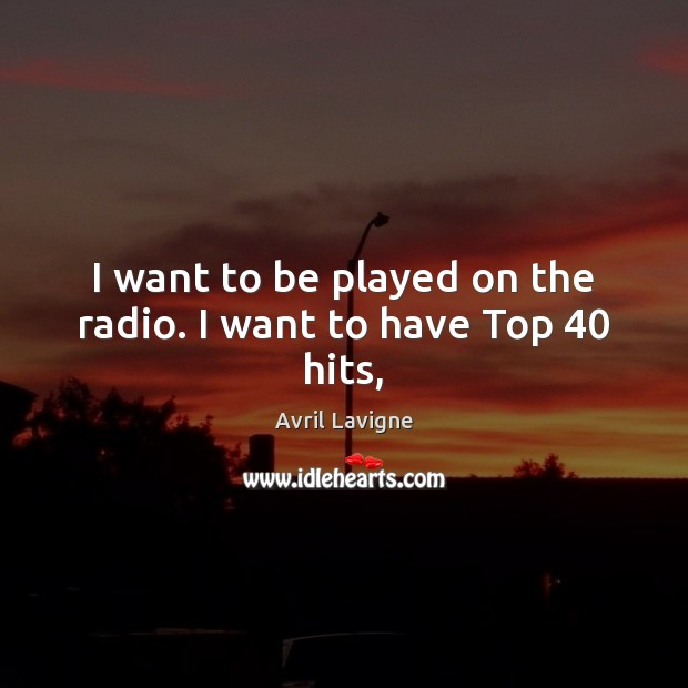 I want to be played on the radio. I want to have Top 40 hits, Avril Lavigne Picture Quote