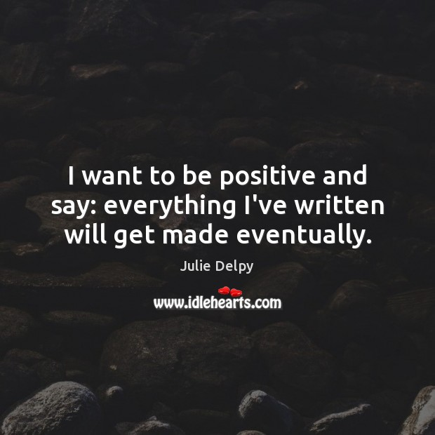 I want to be positive and say: everything I've written will get made eventually. Julie Delpy Picture Quote