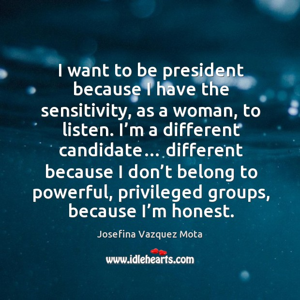I want to be president because I have the sensitivity, as a woman, to listen. I'm a different candidate… Image