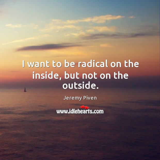 I want to be radical on the inside, but not on the outside. Image