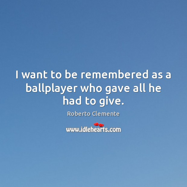 I want to be remembered as a ballplayer who gave all he had to give. Image