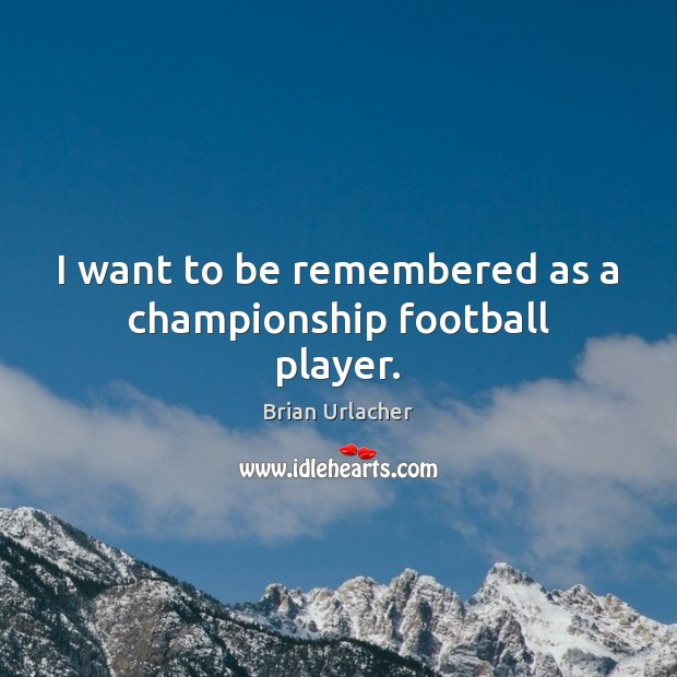 Image, I want to be remembered as a championship football player.