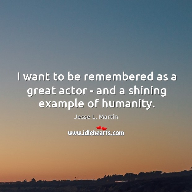 I want to be remembered as a great actor – and a shining example of humanity. Image