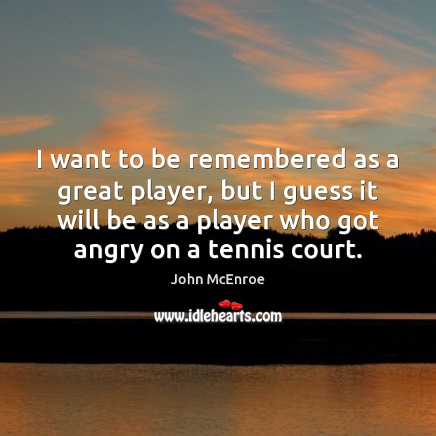 I want to be remembered as a great player, but I guess John McEnroe Picture Quote