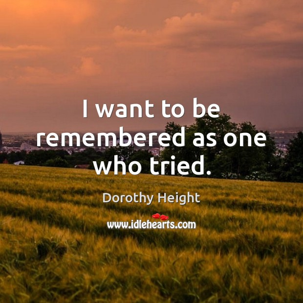 I want to be remembered as one who tried. Dorothy Height Picture Quote