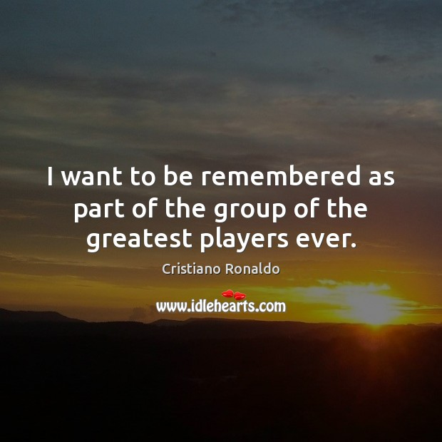 I want to be remembered as part of the group of the greatest players ever. Cristiano Ronaldo Picture Quote