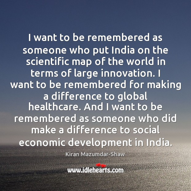 I want to be remembered as someone who put India on the Kiran Mazumdar-Shaw Picture Quote
