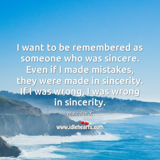 I want to be remembered as someone who was sincere. Even if Malcolm X Picture Quote