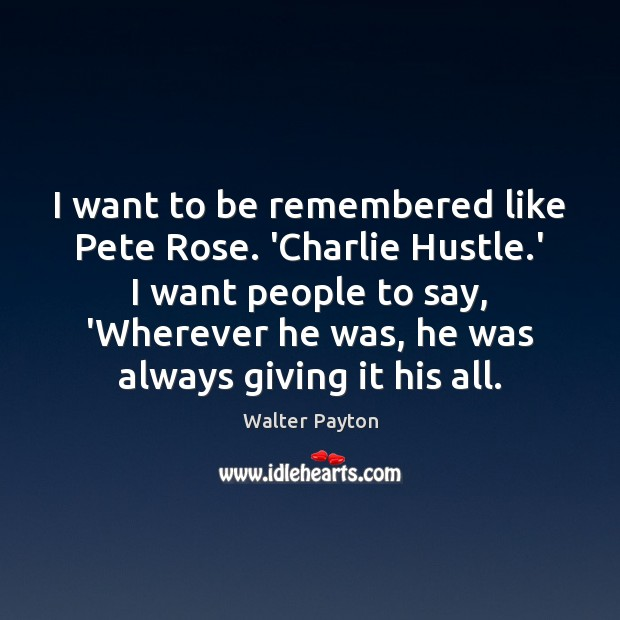 I want to be remembered like Pete Rose. 'Charlie Hustle.' I Walter Payton Picture Quote