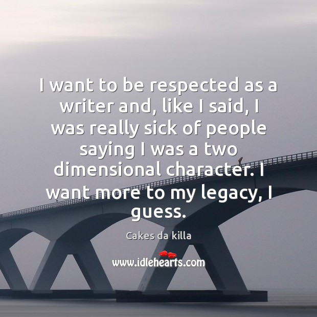 Image, I want to be respected as a writer and, like I said,